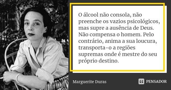 O Alcool Nao Consola Nao Preenche Os Marguerite Duras