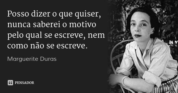 Posso dizer o que quiser, nunca saberei o motivo pelo qual se escreve, nem como não se escreve.... Frase de Marguerite Duras.