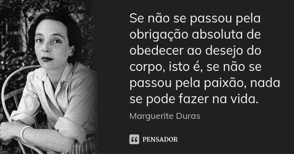 Se não se passou pela obrigação absoluta de obedecer ao desejo do corpo, isto é, se não se passou pela paixão, nada se pode fazer na vida.... Frase de Marguerite Duras.