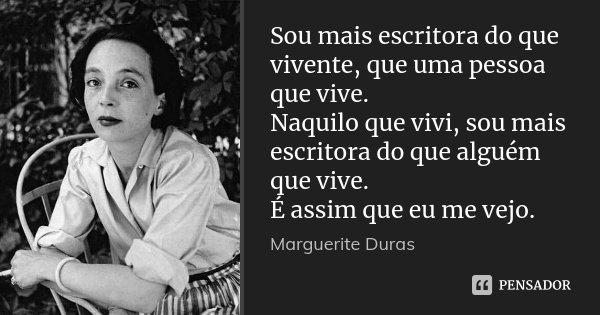 Sou mais escritora do que vivente, que uma pessoa que vive. Naquilo que vivi, sou mais escritora do que alguém que vive. É assim que eu me vejo.... Frase de Marguerite Duras.