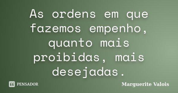 As ordens em que fazemos empenho, quanto mais proibidas, mais desejadas.... Frase de Marguerite Valois.
