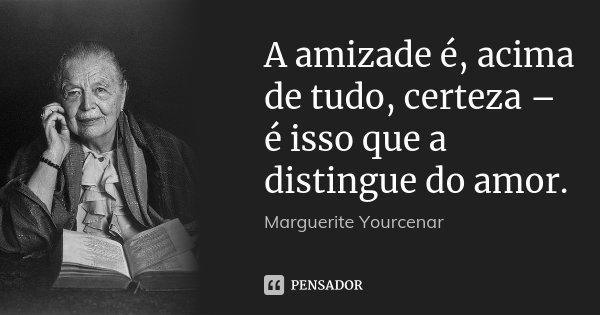 A amizade é, acima de tudo, certeza – é isso que a distingue do amor.... Frase de Marguerite Yourcenar.