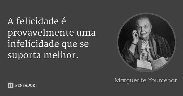 A felicidade é provavelmente uma infelicidade que se suporta melhor.... Frase de Marguerite Yourcenar.