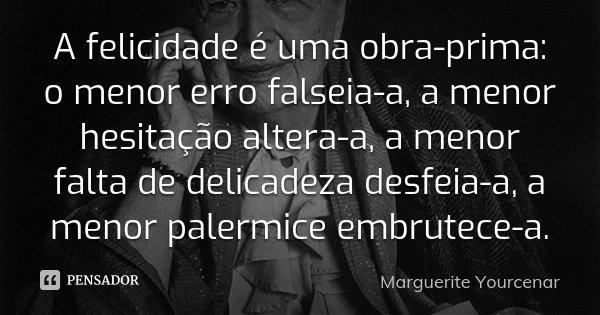 A felicidade é uma obra-prima: o menor erro falseia-a, a menor hesitação altera-a, a menor falta de delicadeza desfeia-a, a menor palermice embrutece-a.... Frase de Marguerite Yourcenar.