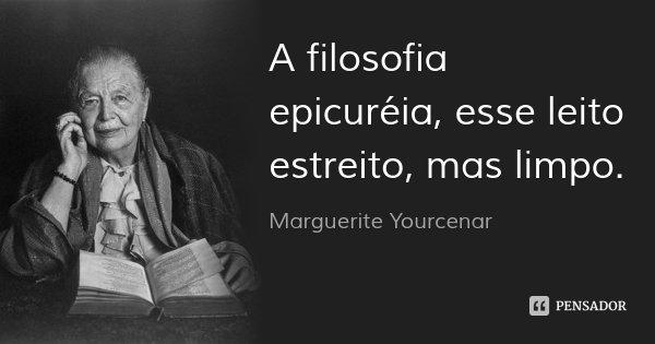 A filosofia epicuréia, esse leito estreito, mas limpo.... Frase de Marguerite Yourcenar.
