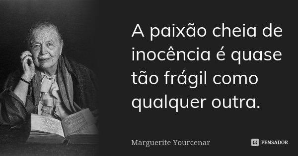 A paixão cheia de inocência é quase tão frágil como qualquer outra.... Frase de Marguerite Yourcenar.