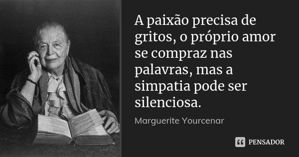 A paixão precisa de gritos, o próprio amor se compraz nas palavras, mas a simpatia pode ser silenciosa.... Frase de Marguerite Yourcenar.