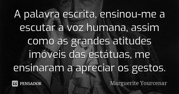 A palavra escrita, ensinou-me a escutar a voz humana, assim como as grandes atitudes imóveis das estátuas, me ensinaram a apreciar os gestos.... Frase de Marguerite Yourcenar)..