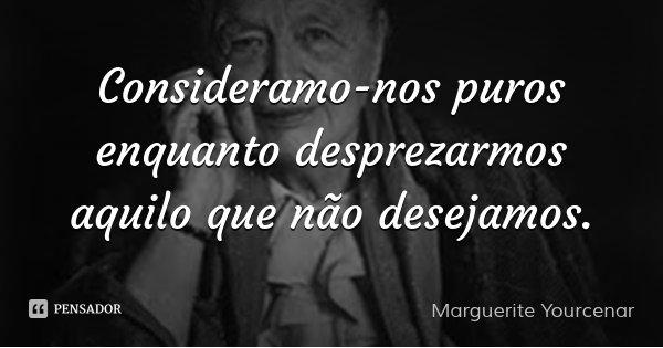 Consideramo-nos puros enquanto desprezarmos aquilo que não desejamos.... Frase de Marguerite Yourcenar.