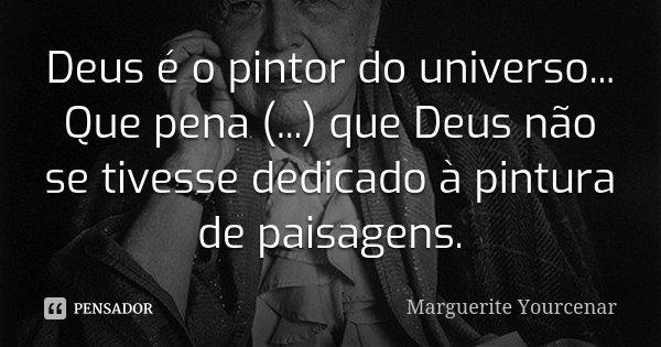 Deus é o pintor do universo... Que pena (...) que Deus não se tivesse dedicado à pintura de paisagens.... Frase de Marguerite Yourcenar.
