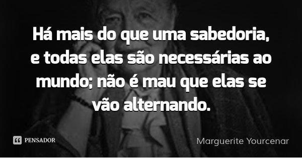 Há mais do que uma sabedoria, e todas elas são necessárias ao mundo; não é mau que elas se vão alternando.... Frase de Marguerite Yourcenar.