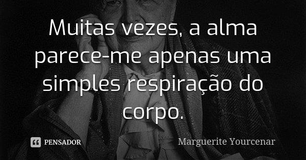Muitas vezes, a alma parece-me apenas uma simples respiração do corpo.... Frase de Marguerite Yourcenar.