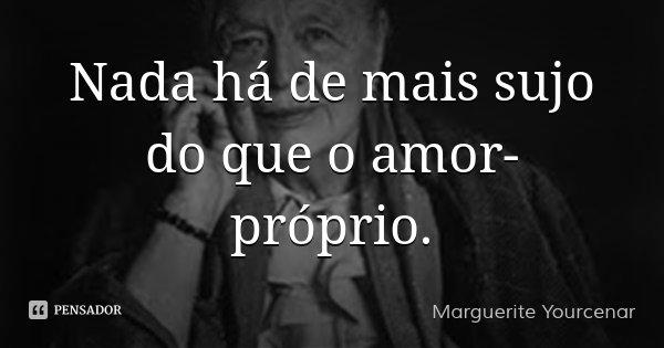 Nada há de mais sujo do que o amor-próprio.... Frase de Marguerite Yourcenar.