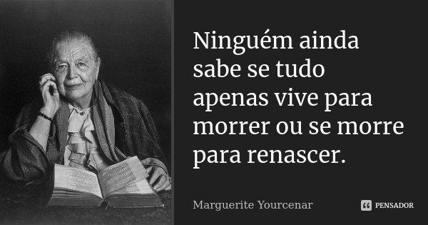 Ninguém ainda sabe se tudo apenas vive para morrer ou se morre para renascer.... Frase de Marguerite Yourcenar.