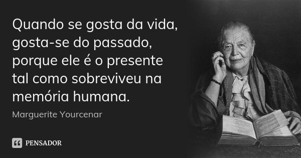 Quando se gosta da vida, gosta-se do passado, porque ele é o presente tal como sobreviveu na memória humana.... Frase de Marguerite Yourcenar.