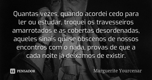 Quantas vezes, quando acordei cedo para ler ou estudar, troquei os travesseiros amarrotados e as cobertas desordenadas, aqueles sinais quase obscenos de nossos ... Frase de Marguerite Yourcenar.