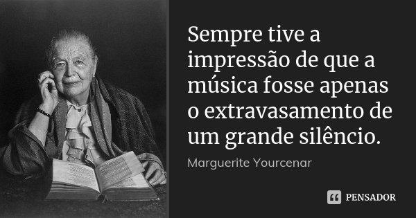 Sempre tive a impressão de que a música fosse apenas o extravasamento de um grande silêncio.... Frase de Marguerite Yourcenar.