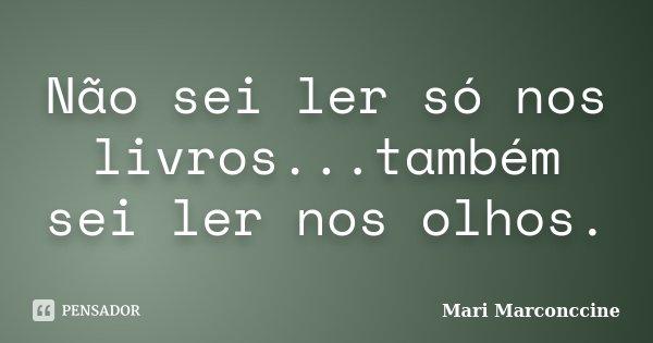 Não sei ler só nos livros...também sei ler nos olhos.... Frase de Mari Marconccine.