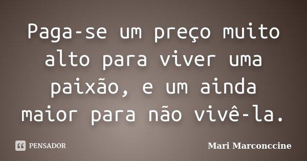 Paga-se um preço muito alto para viver uma paixão, e um ainda maior para não vivê-la.... Frase de Mari Marconccine.