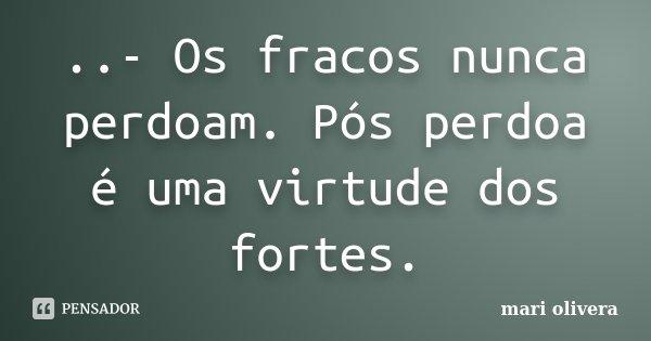 ..- Os fracos nunca perdoam. Pós perdoa é uma virtude dos fortes.... Frase de mari olivera.