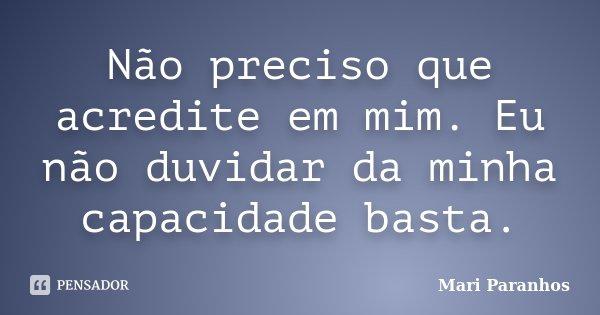 Não preciso que acredite em mim. Eu não duvidar da minha capacidade basta.... Frase de Mari Paranhos.