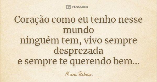 Coração como eu tenho nesse mundo ninguém tem, vivo sempre desprezada e sempre te querendo bem...... Frase de Mari Riber..