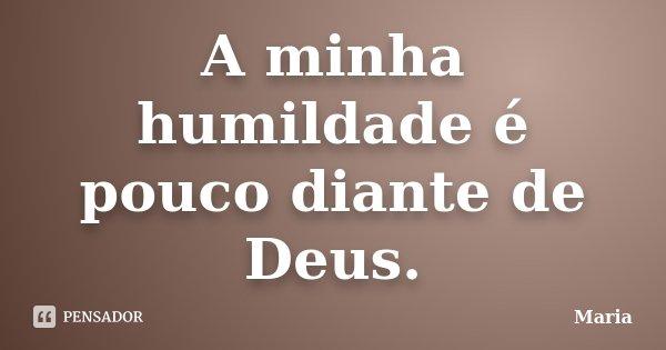 A minha humildade é pouco diante de Deus.... Frase de maria.
