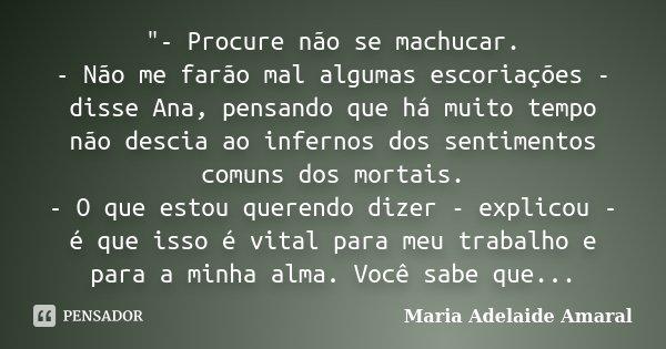 """""""- Procure não se machucar. - Não me farão mal algumas escoriações - disse Ana, pensando que há muito tempo não descia ao infernos dos sentimentos comuns d... Frase de Maria Adelaide Amaral."""