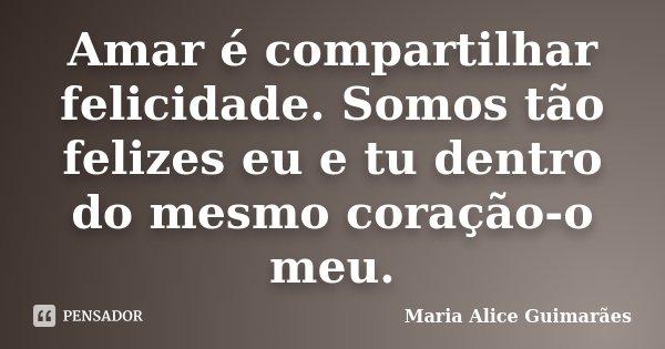 Amar é compartilhar felicidade. Somos tão felizes eu e tu dentro do mesmo coração-o meu.... Frase de Maria Alice Guimarães.