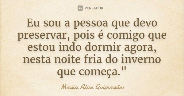 """Eu sou a pessoa que devo preservar, pois é comigo que estou indo dormir agora, nesta noite fria do inverno que começa.""""... Frase de Maria Alice Guimarães."""