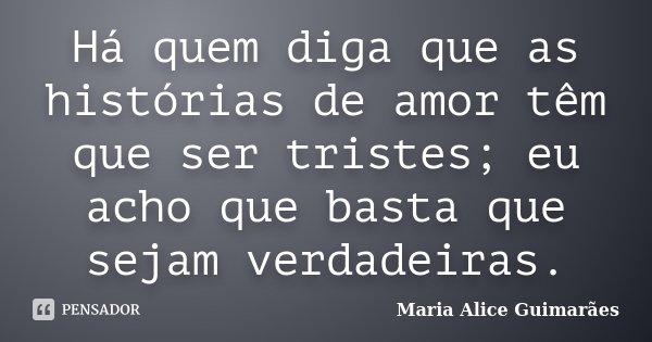 Há quem diga que as histórias de amor têm que ser tristes; eu acho que basta que sejam verdadeiras.... Frase de Maria Alice Guimarães.