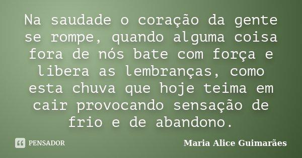 Na saudade o coração da gente se rompe, quando alguma coisa fora de nós bate com força e libera as lembranças, como esta chuva que hoje teima em cair provocando... Frase de Maria Alice Guimarães.