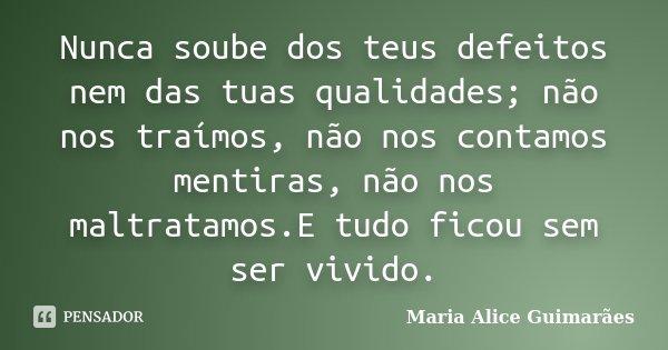 Nunca soube dos teus defeitos nem das tuas qualidades; não nos traímos, não nos contamos mentiras, não nos maltratamos.E tudo ficou sem ser vivido.... Frase de Maria Alice Guimarães.