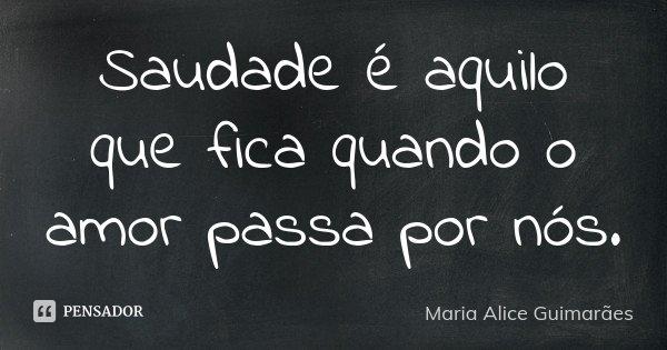 Saudade é aquilo que fica quando o amor passa por nós.... Frase de Maria Alice Guimaraes.
