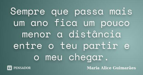 Sempre que passa mais um ano fica um pouco menor a distância entre o teu partir e o meu chegar.... Frase de Maria Alice Guimarães.