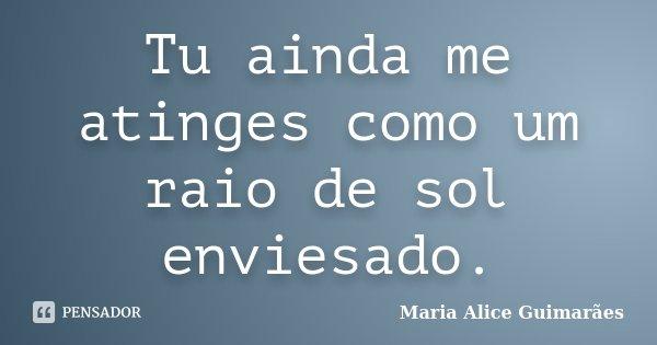 Tu ainda me atinges como um raio de sol enviesado.... Frase de Maria Alice Guimarães.