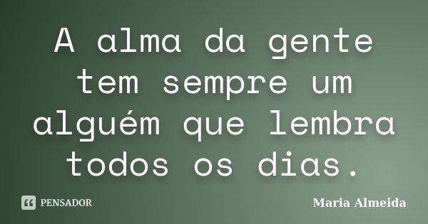 A alma da gente tem sempre um alguém que lembra todos os dias.... Frase de Maria Almeida.