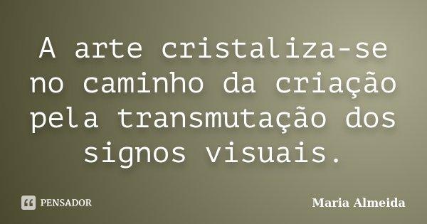 A arte cristaliza-se no caminho da criação pela transmutação dos signos visuais.... Frase de Maria Almeida.