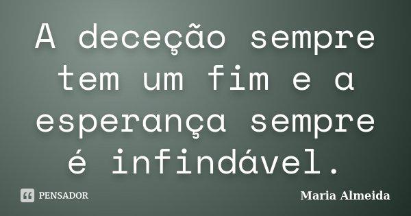 A deceção sempre tem um fim e a esperança sempre é infindável.... Frase de Maria Almeida.