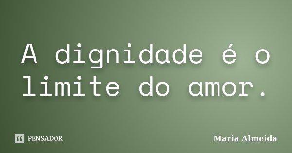 A dignidade é o limite do amor.... Frase de Maria Almeida.