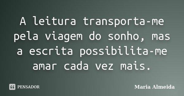A leitura transporta-me pela viagem do sonho, mas a escrita possibilita-me amar cada vez mais.... Frase de Maria Almeida.