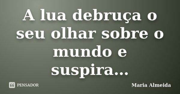 A lua debruça o seu olhar sobre o mundo e suspira…... Frase de Maria Almeida.