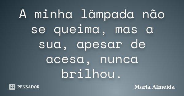 A minha lâmpada não se queima, mas a sua, apesar de acesa, nunca brilhou.... Frase de Maria Almeida.