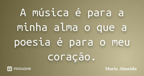 A música é para a minha alma o que a poesia é para o meu coração.... Frase de Maria Almeida.