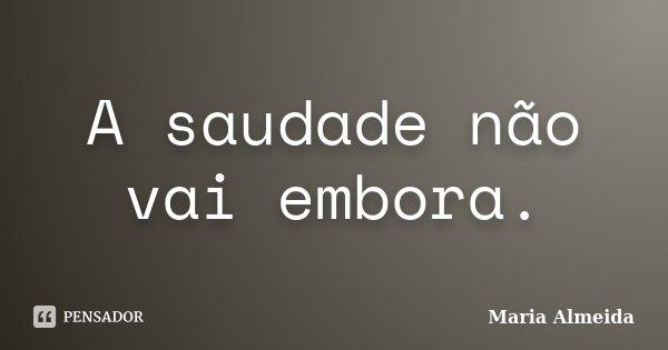 A saudade não vai embora.... Frase de Maria Almeida.