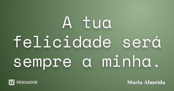 A tua felicidade será sempre a minha.... Frase de Maria Almeida.
