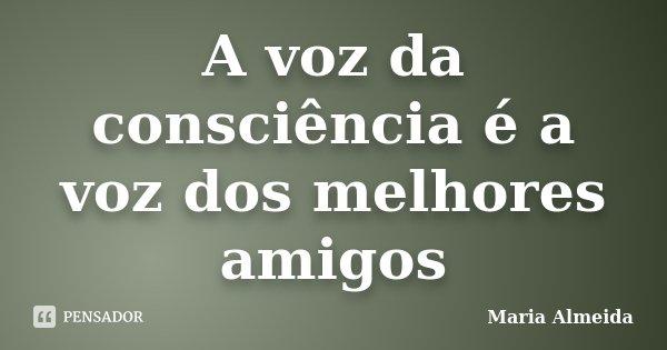 A voz da consciência é a voz dos melhores amigos... Frase de Maria Almeida.