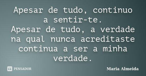 Apesar de tudo, continuo a sentir-te. Apesar de tudo, a verdade na qual nunca acreditaste continua a ser a minha verdade.... Frase de Maria Almeida.