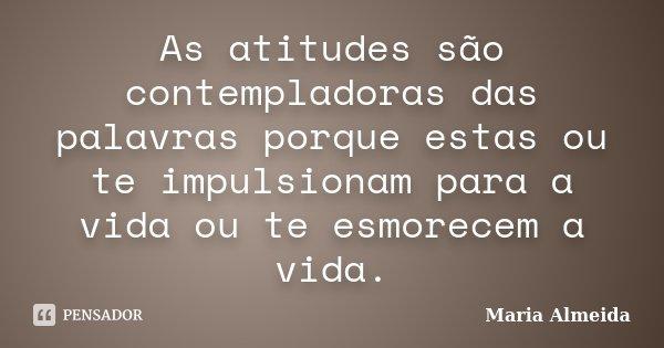 As atitudes são contempladoras das palavras porque estas ou te impulsionam para a vida ou te esmorecem a vida.... Frase de Maria Almeida.