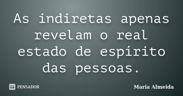 As indiretas apenas revelam o real estado de espírito das pessoas.... Frase de Maria Almeida.
